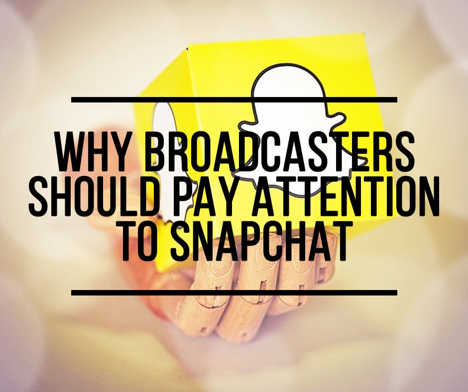 Why Broadcasters Should Pay Attention to Snapchat